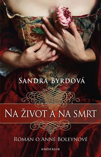 Na život a na smrt - Román o Anně Boleynové - Byrdová Sandra