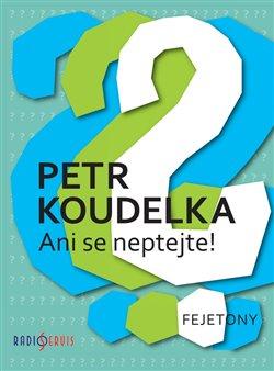 Ani se neptejte ! - Petr Koudelka